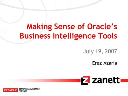 Making Sense of Oracle's Business Intelligence Tools July 19, 2007 Erez Azaria.