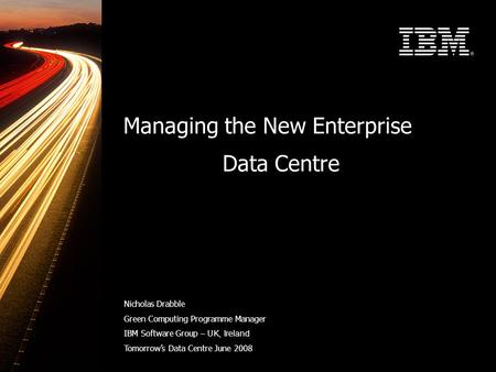Managing the New Enterprise Data Centre Nicholas Drabble Green Computing Programme Manager IBM Software Group – UK, Ireland Tomorrow's Data Centre June.