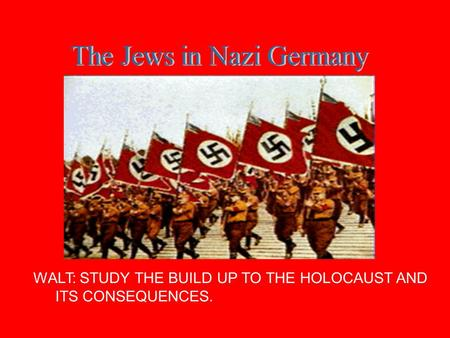 WALT: STUDY THE BUILD UP TO THE HOLOCAUST AND ITS CONSEQUENCES.