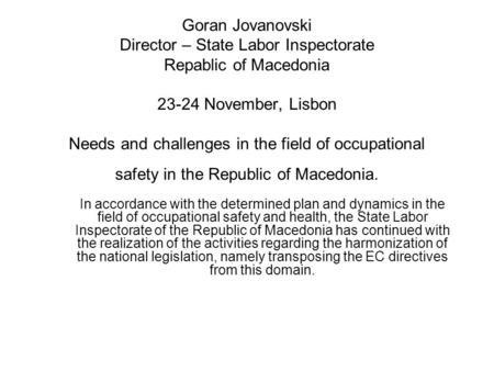 Goran Jovanovski Director – State Labor Inspectorate Repablic of Macedonia 23-24 November, Lisbon Needs and challenges in the field of occupational safety.
