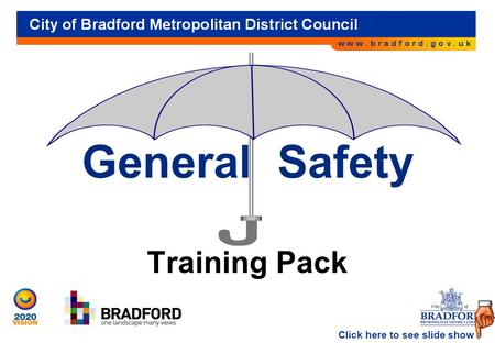 City of Bradford Metropolitan District Council General Safety Training Pack Click here to see slide show.