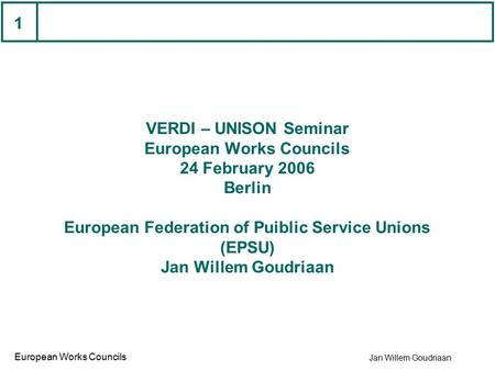 Jan Willem Goudriaan European Works Councils 1 VERDI – UNISON Seminar European Works Councils 24 February 2006 Berlin European Federation of Puiblic Service.