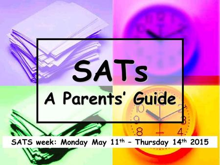 SATs A Parents' Guide SATS week: Monday May 11 th – Thursday 14 th 2015.
