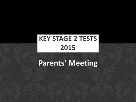 Parents' Meeting. To inform you of what the tests involve. To help you better prepare your children for the tests. To allay any fears and answer any questions.