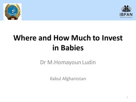 Where and How Much to Invest in Babies Dr M.Homayoun Ludin Kabul Afghanistan 1.