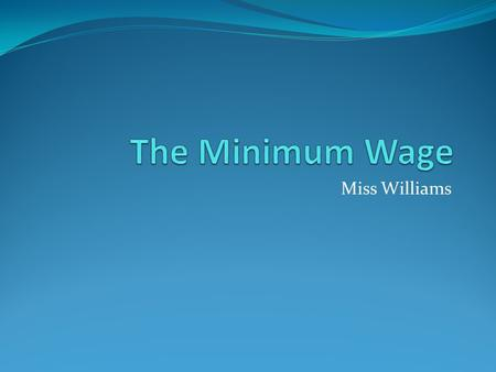 Miss Williams. What is the minimum wage? The National Minimum Wage (NMW) is a minimum amount per hour that most workers in the UK are entitled to be paid.