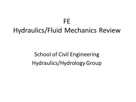FE Hydraulics/Fluid Mechanics Review School of Civil Engineering Hydraulics/Hydrology Group.