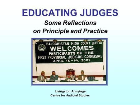 EDUCATING JUDGES Some Reflections on Principle and Practice Livingston Armytage Centre for Judicial Studies.
