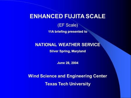 ENHANCED FUJITA SCALE (EF Scale) 11A briefing presented to NATIONAL WEATHER SERVICE Silver Spring, Maryland June 28, 2004 Wind Science and Engineering.