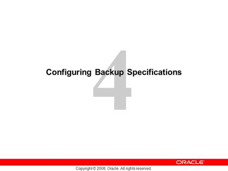 4 Copyright © 2008, Oracle. All rights reserved. Configuring Backup Specifications.