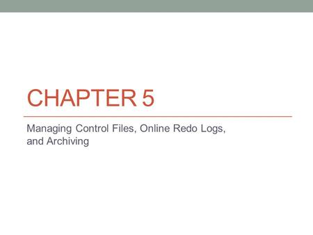 CHAPTER 5 Managing Control Files, Online Redo Logs, and Archiving.