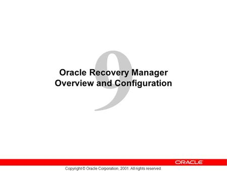 9 Copyright © Oracle Corporation, 2001. All rights reserved. Oracle Recovery Manager Overview and Configuration.