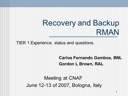 1 Recovery and Backup RMAN TIER 1 Experience, status and questions. Meeting at CNAF June 12-13 of 2007, Bologna, Italy Carlos Fernando Gamboa, BNL Gordon.