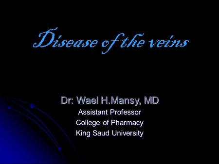 Dr: Wael H.Mansy, MD Assistant Professor College of Pharmacy King Saud University Disease of the veins.