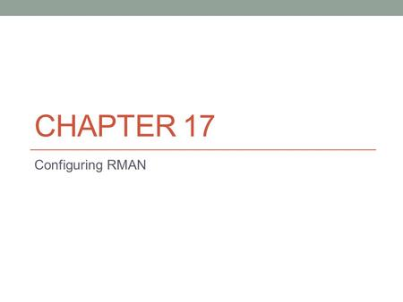 CHAPTER 17 Configuring RMAN. Introduction to RMAN RMAN was introduced in Oracle 8.0. RMAN is Oracle's tool for backup and recovery. RMAN is much more.