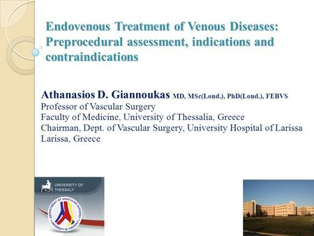 Endovenous Treatment of Venous Diseases: Preprocedural assessment, indications and contraindications Athanasios D. Giannoukas MD, MSc(Lond.), PhD(Lond.),