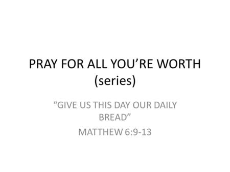 "PRAY FOR ALL YOU'RE WORTH (series) ""GIVE US THIS DAY OUR DAILY BREAD"" MATTHEW 6:9-13."