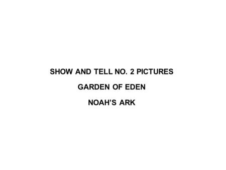 SHOW AND TELL NO. 2 PICTURES GARDEN OF EDEN NOAH'S ARK.