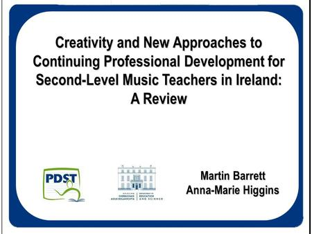 Creativity and New Approaches to Continuing Professional Development for Second-Level Music Teachers in Ireland: A Review Martin Barrett Anna-Marie Higgins.