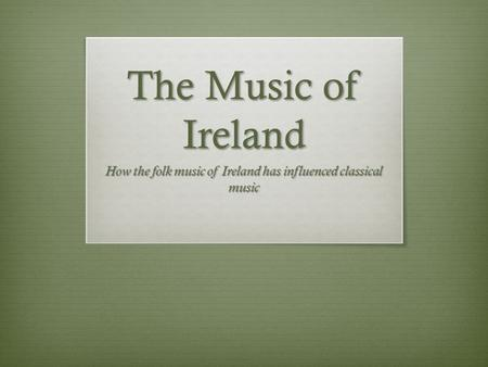 The Music of Ireland How the folk music of Ireland has influenced classical music.