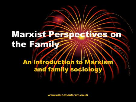 Www.educationforum.co.uk Marxist Perspectives on the Family An introduction to Marxism and family sociology.