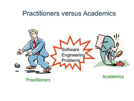 Practitioners versus Academics Software Engineering Problems Academics Practitioners.