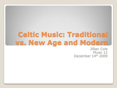 Celtic Music: Traditional vs. New Age and Modern Jillian Cole Music 12 December 14 th 2009.