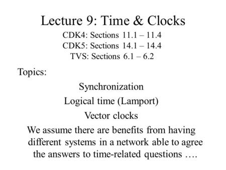 Lecture 9: Time & Clocks CDK4: Sections 11.1 – 11.4 CDK5: Sections 14.1 – 14.4 TVS: Sections 6.1 – 6.2 Topics: Synchronization Logical time (Lamport) Vector.