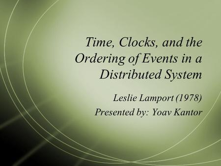 Time, Clocks, and the Ordering of Events in a Distributed System Leslie Lamport (1978) Presented by: Yoav Kantor.