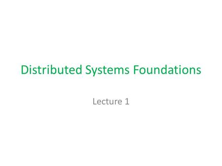 Distributed Systems Foundations Lecture 1. Main Characteristics of Distributed Systems Independent processors, sites, processes Message passing No shared.