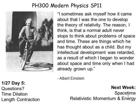 "1 PH300 Modern Physics SP11 1/27 Day 5: Questions? Time Dilation Length Contraction Next Week: Spacetime Relativistic Momentum & Energy ""I sometimes ask."