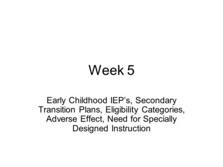 Week 5 Early Childhood IEP's, Secondary Transition Plans, Eligibility Categories, Adverse Effect, Need for Specially Designed Instruction.