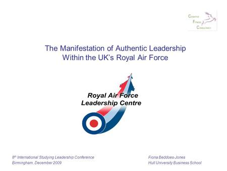 The Manifestation of Authentic Leadership Within the UK's Royal Air Force 8 th International Studying Leadership ConferenceFiona Beddoes-Jones Birmingham,