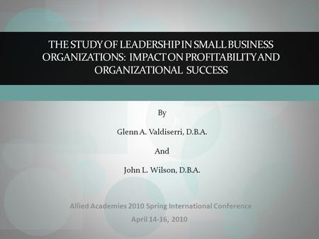 B THE STUDY OF <strong>LEADERSHIP</strong> IN SMALL BUSINESS ORGANIZATIONS: IMPACT ON PROFITABILITY AND ORGANIZATIONAL SUCCESS By Glenn A. Valdiserri, D.B.A. And John L.
