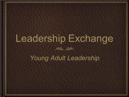 Leadership Exchange Young Adult Leadership. Where we have been Who we are Where we think we are going Where we have been Who we are Where we think we.