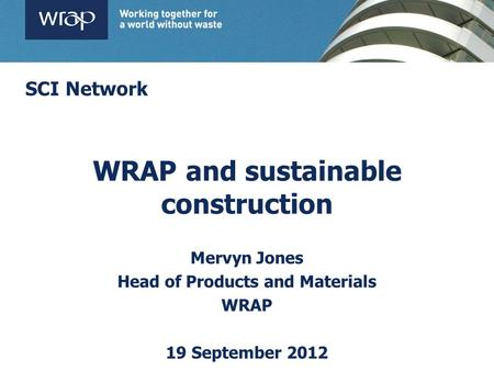 WRAP and sustainable construction Mervyn Jones Head of Products and Materials WRAP 19 September 2012 SCI Network.