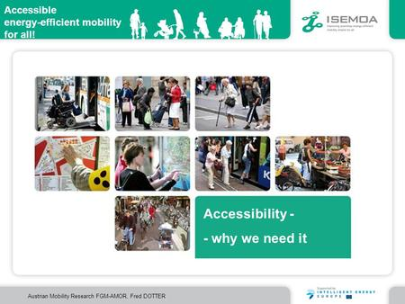 Accessible energy-efficient mobility for all! Austrian Mobility Research FGM-AMOR, Fred DOTTER Accessibility - - why we need it.