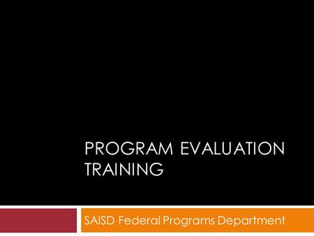PROGRAM EVALUATION TRAINING SAISD Federal Programs Department.