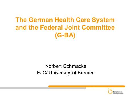 The German Health Care System and the Federal Joint Committee (G-BA) Norbert Schmacke FJC/ University of Bremen.