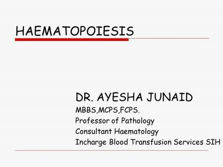 HAEMATOPOIESIS DR. AYESHA JUNAID MBBS,MCPS,FCPS. Professor of Pathology Consultant Haematology Incharge Blood Transfusion Services SIH.
