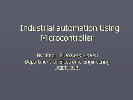 Industrial automation Using Microcontroller By: Engr. M.Rizwan Anjum Department of Electronic Engineering UCET, IUB. Industrial automation Using Microcontroller.