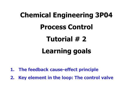 Chemical Engineering 3P04 Process Control Tutorial # 2 Learning goals 1.The feedback cause-effect principle 2. Key element in the loop: The control valve.