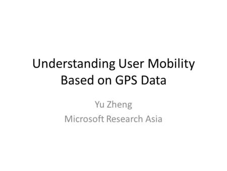 Understanding User Mobility Based on GPS Data Yu Zheng Microsoft Research Asia.