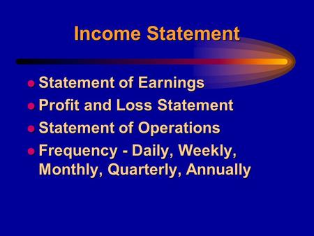 Income Statement l Statement of Earnings l Profit and Loss Statement l Statement of Operations l Frequency - Daily, Weekly, Monthly, Quarterly, Annually.