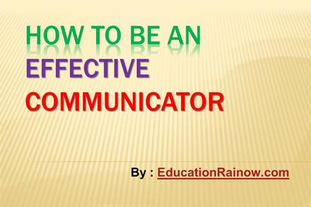 By : EducationRainow.comEducationRainow.com. Objectives of effective communication Define and understand communication and the communication process List.