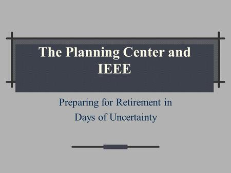 The Planning Center and IEEE Preparing for Retirement in Days of Uncertainty.