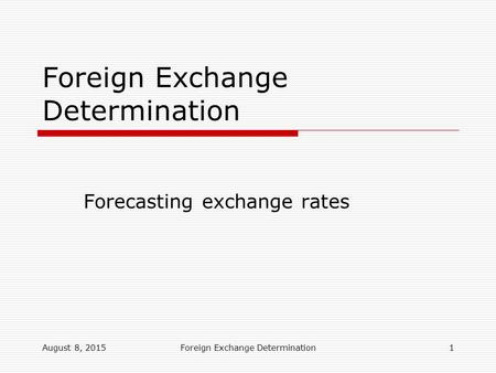 August 8, 2015Foreign Exchange Determination1 Forecasting exchange rates Foreign Exchange Determination.