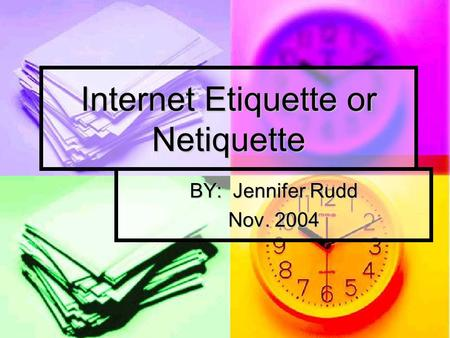 Internet Etiquette or Netiquette BY: Jennifer Rudd Nov. 2004.