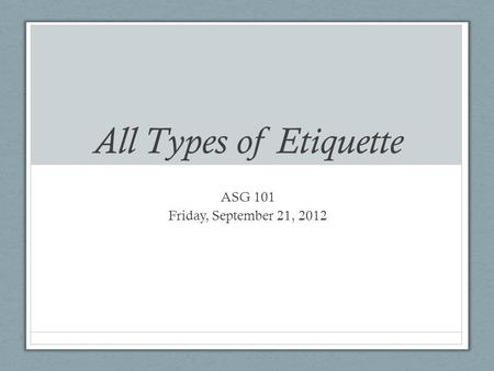 All Types of Etiquette ASG 101 Friday, September 21, 2012.
