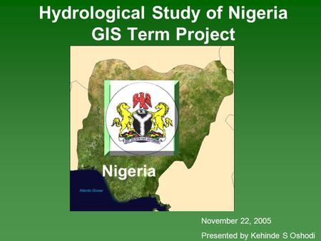 Nigeria Hydrological Study of Nigeria GIS Term Project November 22, 2005 Presented by Kehinde S Oshodi.